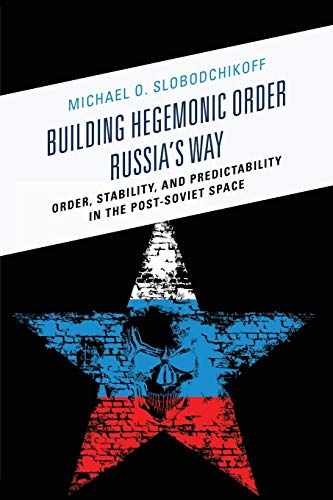 9781498505253: Building Hegemonic Order Russia's Way: Order, Stability, and Predictability in the Post-Soviet Space