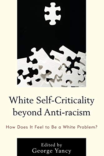 9781498506731: White Self-Criticality beyond Anti-racism: How Does It Feel to Be a White Problem? (Philosophy of Race)