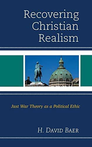 Recovering Christian Realism: Just War Theory as a Political Ethic: Baer, H. David