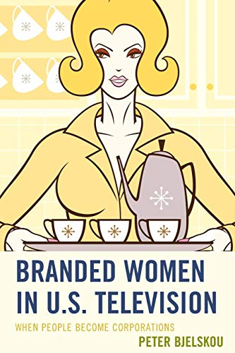9781498507387: Branded Women in U.S. Television: When People Become Corporations (Critical Studies in Television)