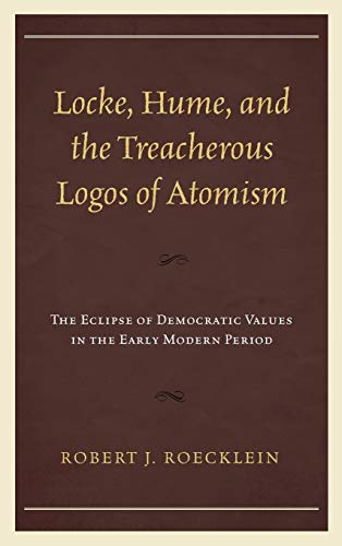 9781498509817: Locke, Hume, and the Treacherous Logos of Atomism: The Eclipse of Democratic Values in the Early Modern Period