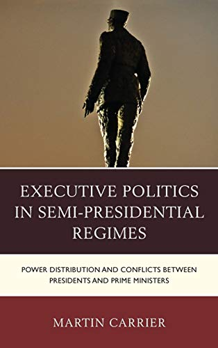9781498510165: Executive Politics in Semi-presidential Regimes: Power Distribution and Conflicts Between Presidents and Prime Ministers