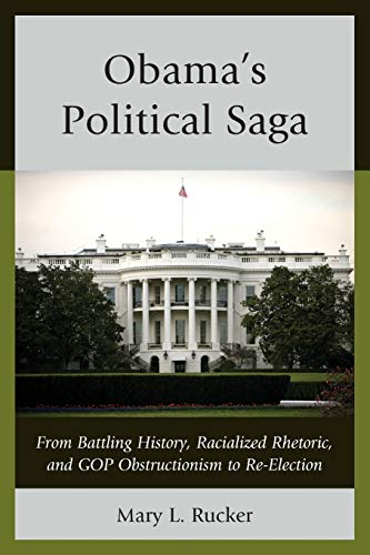 Obama's Political Saga: From Battling History, Racialized Rhetoric, and GOP Obstructionism to ...