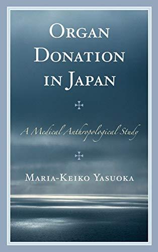 Organ Donation in Japan: A Medical Anthropological Study: Yasuoka, Maria-Keiko