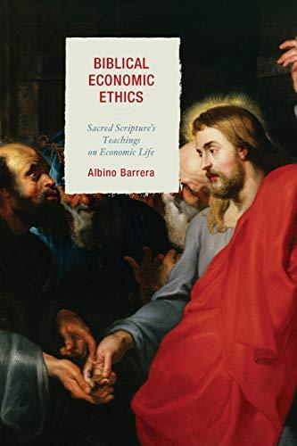 Biblical Economic Ethics: Sacred Scripture's Teachings on Economic Life: Albino Barrera