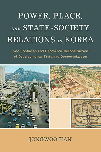 9781498521079: Power, Place, and State-Society Relations in Korea: Neo-Confucian and Geomantic Reconstruction of Developmental State and Democratization