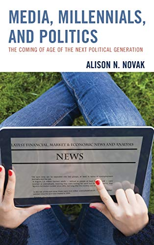 Media, Millennials, and Politics: The Coming of Age of the Next Political Generation: Alison Novak