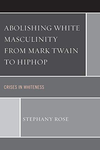 9781498522847: Abolishing White Masculinity from Mark Twain to Hiphop: Crises in Whiteness