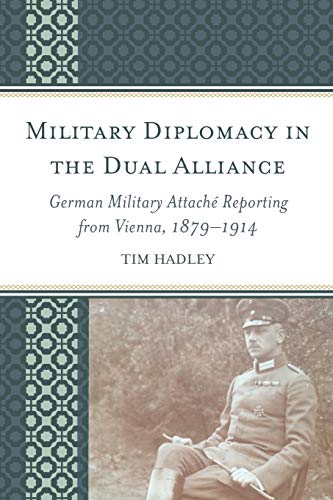 9781498528993: Military Diplomacy in the Dual Alliance: German Military Attaché Reporting from Vienna, 1879–1914