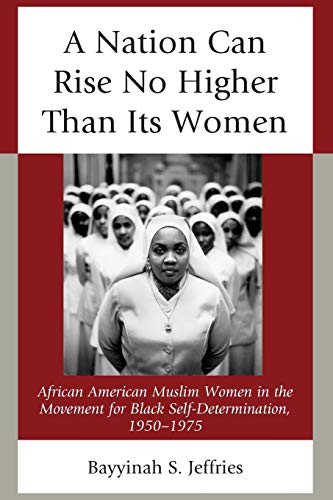 9781498532297: A Nation Can Rise No Higher Than Its Women: African American Muslim Women in the Movement for Black Self-Determination, 1950–1975