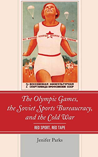 The Olympic Games, the Soviet Sports Bureaucracy, and the Cold War: Red Sport, Red Tape: Jenifer ...