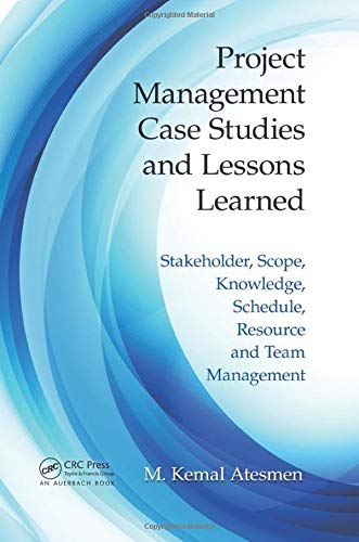 9781498700405: Project Management Case Studies and Lessons Learned: Stakeholder, Scope, Knowledge, Schedule, Resource and Team Management