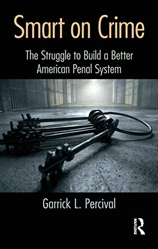 Smart on Crime: The Struggle to Build a Better American Penal System: Percival, Garrick L.