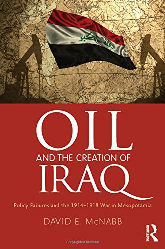 Oil and the Creation of Iraq: Policy Failures and the 1914-1918 War in Mesopotamia: David E. McNabb