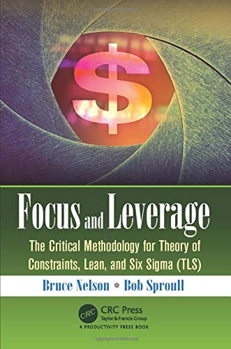 Focus and Leverage: The Critical Methodology for Theory of Constraints, Lean, and Six Sigma (TLS): ...
