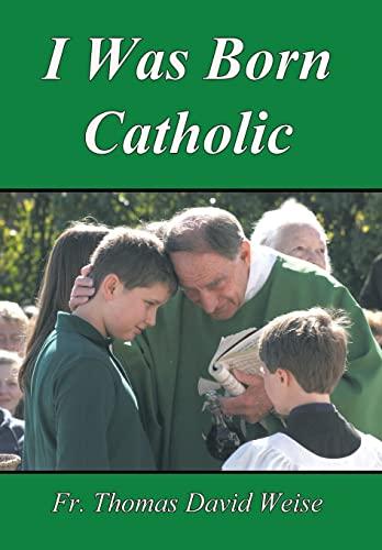 I Was Born Catholic: Rev Thomas David Weise