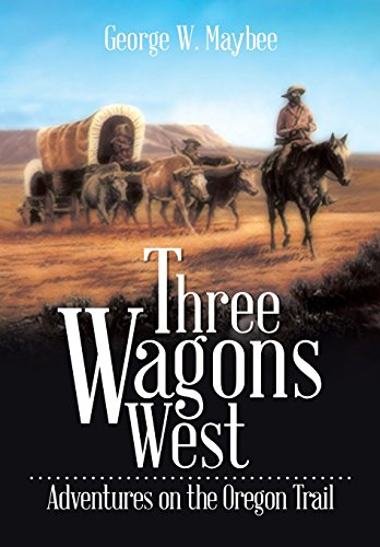 Three Wagons West: Adventures on the Oregon Trail: George W. Maybee