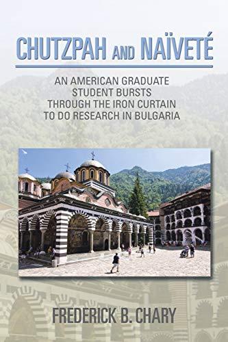 9781499044423: Chutzpah and Naïveté: An American Graduate Student Bursts Through The Iron Curtain To Do Research In Bulgaria