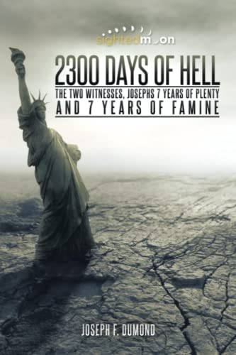 2300 Days of Hell: The Two Witnesses, Josephs 7 Years of Plenty and 7 Years of Famine: Dumond, ...