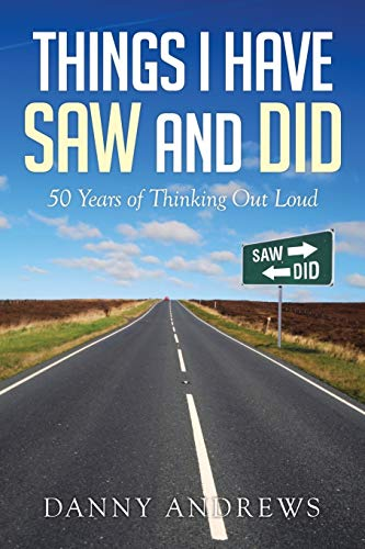 Things I Have Saw and Did: 50 Years of Thinking Out Loud: Andrews, Danny