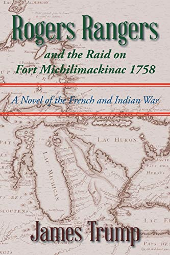 Rogers Rangers and the Raid on Fort Michilimackinac 1758: A Novel of the French and Indian War: ...