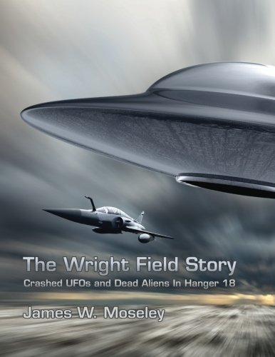 The Wright Field Story: Crashed UFOs and Dead Aliens in Hangar 18: Moseley, James W.