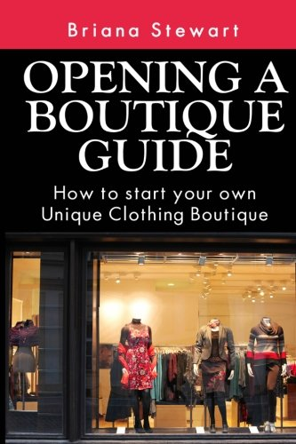 Opening a Boutique Guide : How to Start your own Unique Clothing Boutique: The definite guide to ...
