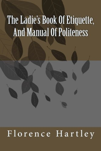 The Ladie's Book Of Etiquette, And Manual: Ms Florence Hartley