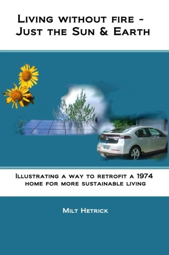 Living Without Fire - Just the Sun and Earth : Illustrating a Way to Retrofit a 1974 Home for More ...