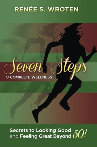 Seven Steps to Complete Wellness : Secrets to Looking Good and Feeling Great Beyond 50!