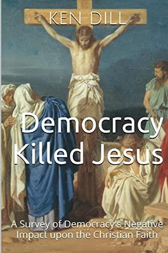 9781499165265: Democracy Killed Jesus: A Survey of Democracy's Negative Impact Upon the Christian Faith