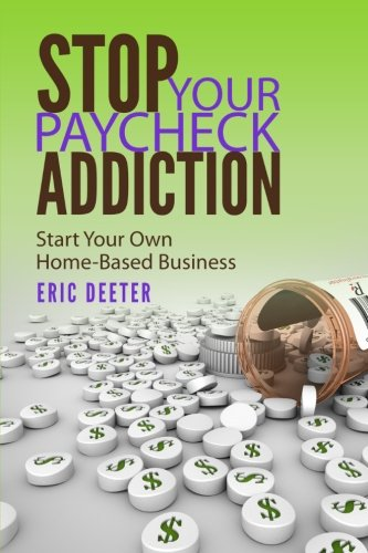 Stop Your Paycheck Addiction: Start Your Own Home-Based Business: Deeter, Eric