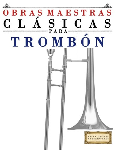 9781499175257: Obras Maestras Clásicas para Trombón: Piezas fáciles de Bach, Beethoven, Brahms, Handel, Haydn, Mozart, Schubert, Tchaikovsky, Vivaldi y Wagner (Spanish Edition)