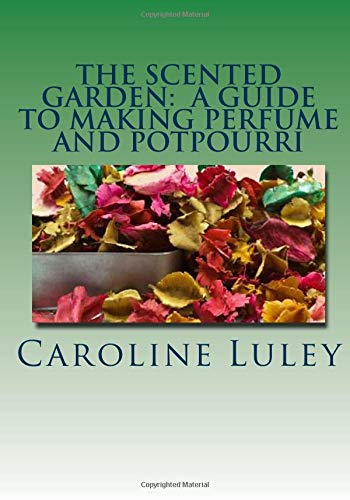 The Scented Garden: A Guide to Making Perfume and Potpourri: Luley, Ms Caroline J