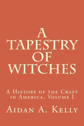 A Tapestry of Witches: A History of the Craft in America, Volume I (Volume 1): Kelly, Aidan A.