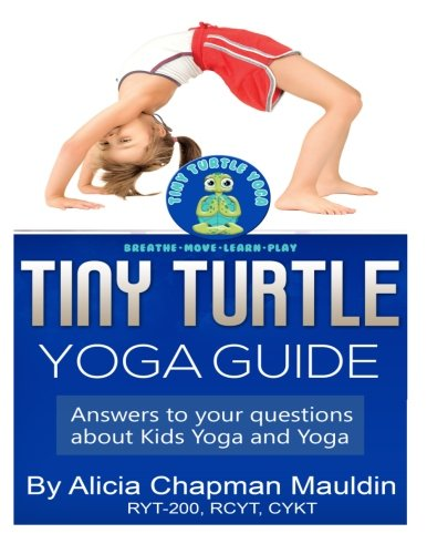 Tiny Turtle Yoga Guide: Answers to your questions about kids yoga and yoga: Mauldin, Alicia Chapman