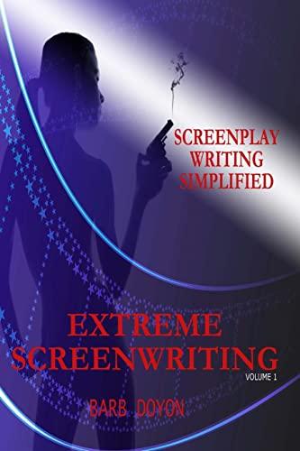 Extreme Screenwriting: Screenplay Writing Simplified (Volume 1): Barb Doyon