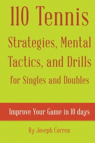 110 Tennis Strategies, Mental Tactics, and Drills for Singles and Doubles: Improve Your Game in 10 ...