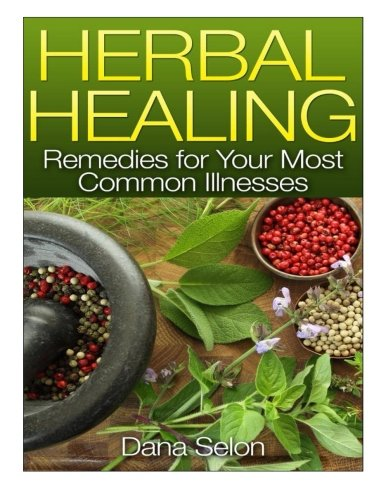 Herbal Healing: Remedies for Your Most Common Illnesses: Selon, Dana