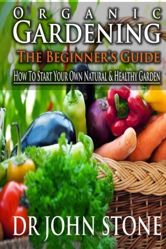 9781499240023: Organic Gardening The Beginner's Guide: How To Start Your Own Natural & Healthy Garden