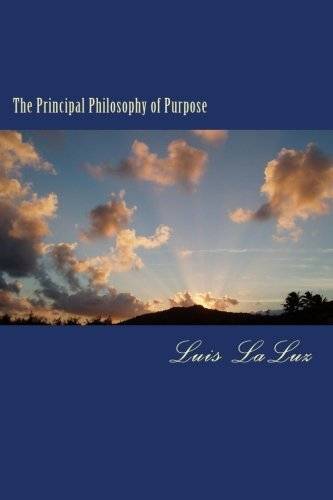 The Principal Philosophy of Purpose: An introduction to Purpose Theory and How It Relates to the ...