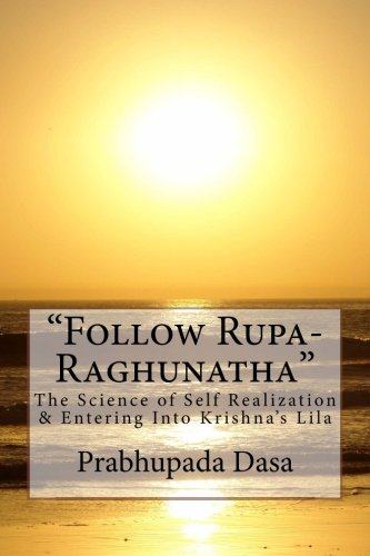 Follow Rupa-Raghunatha: The Science of Self Realization and Entering Into Krishna's Lila.: ...