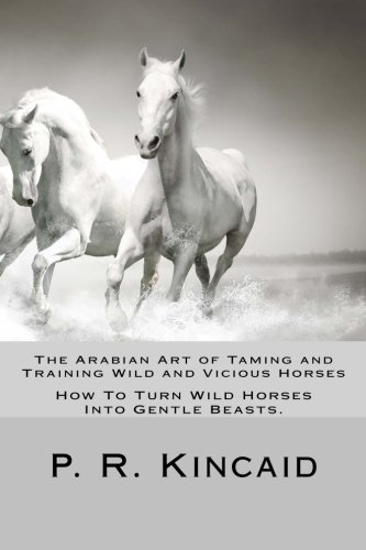 9781499260670: The Arabian Art of Taming and Training Wild and Vicious Horses: How To Turn Wild Horses Into Gentle Beasts.