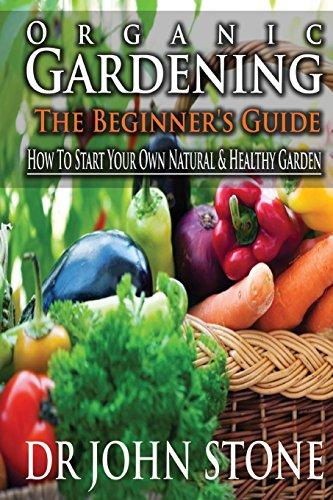 9781499269635: Organic Gardening The Beginner's Guide: How To Start Your Own Natural & Healthy Garden