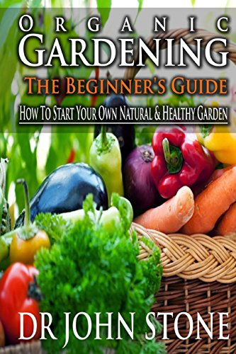 9781499270037: Organic Gardening The Beginner's Guide: How To Start Your Own Natural & Healthy Garden