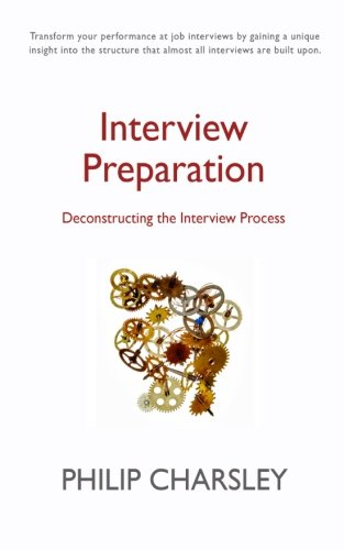 Interview Preparation: Deconstructing the Interview Process: Charsley, Philip J