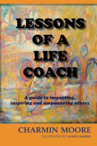 Lessons of a Life Coach: A Guide to impacting, inspiring and empowering others: Moore RN, Charmin