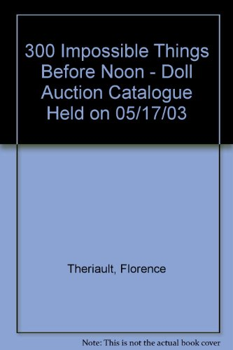 300 Impossible Things Before Noon - Doll Auction Catalogue Held on 05/17/03: Theriault, ...