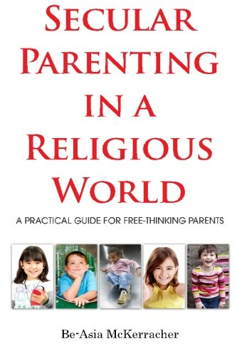 Secular Parenting in a Religious World: A Practical Guide for Free-thinking Parents: McKerracher, ...
