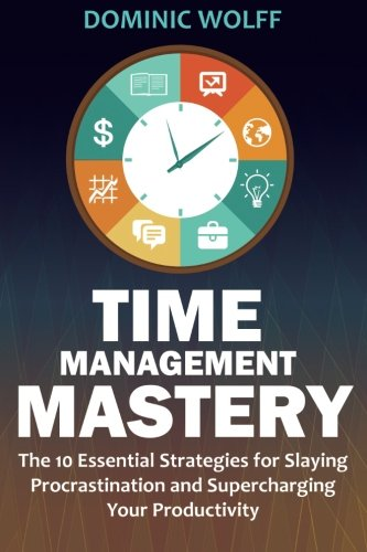 Time Management Mastery: The 10 Essential Strategies for Slaying Procrastination and Supercharging ...